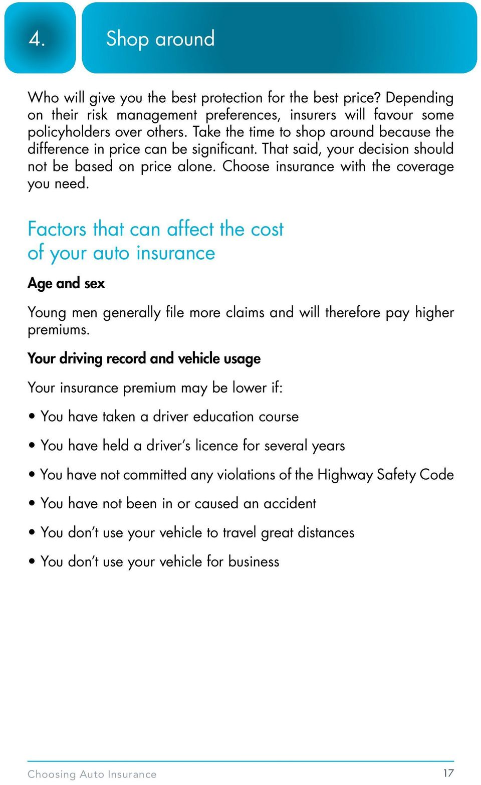 Factors that can affect the cost of your auto insurance Age and sex Young men generally file more claims and will therefore pay higher premiums.