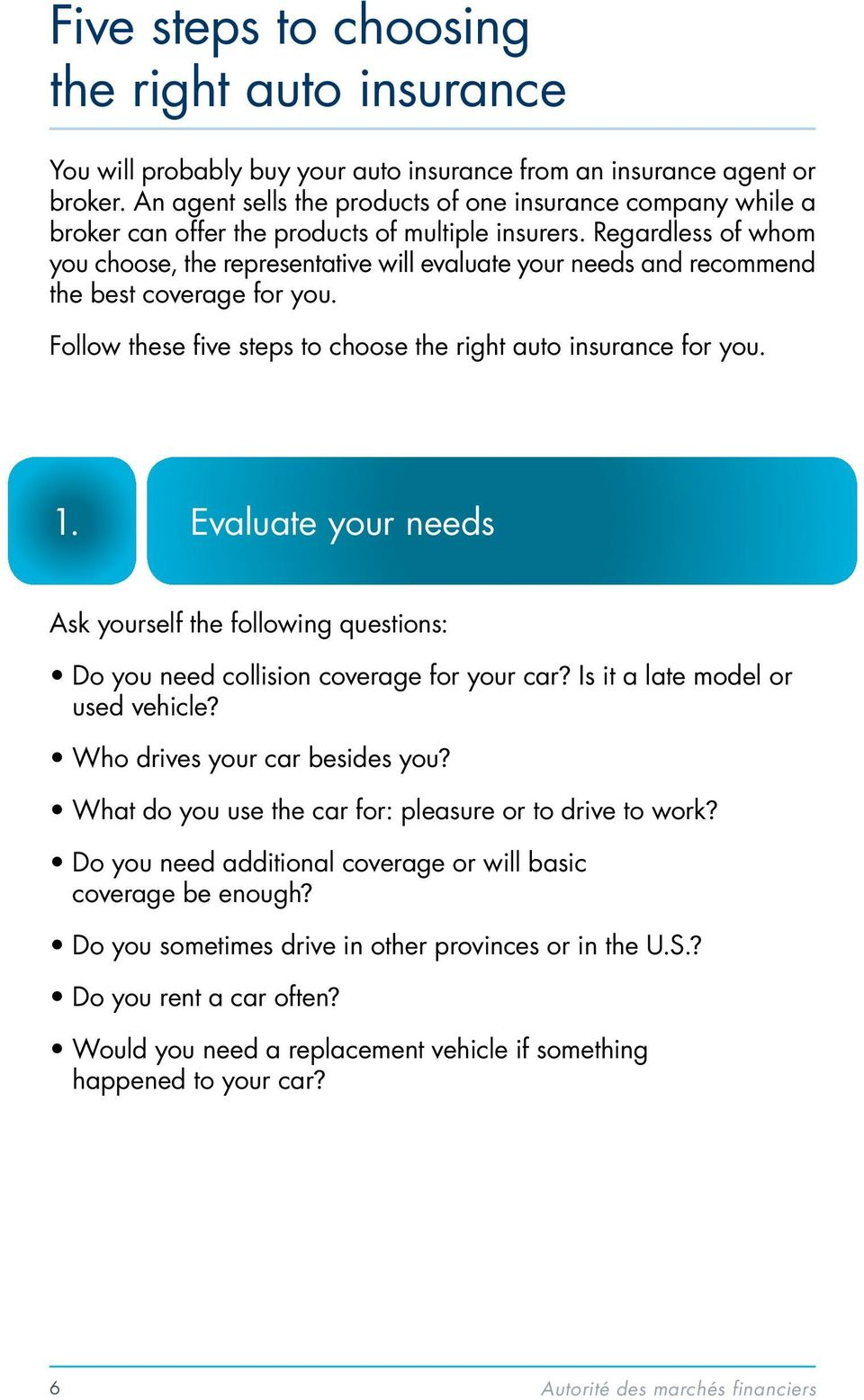 Regardless of whom you choose, the representative will evaluate your needs and recommend the best coverage for you. Follow these five steps to choose the right auto insurance for you. 1.