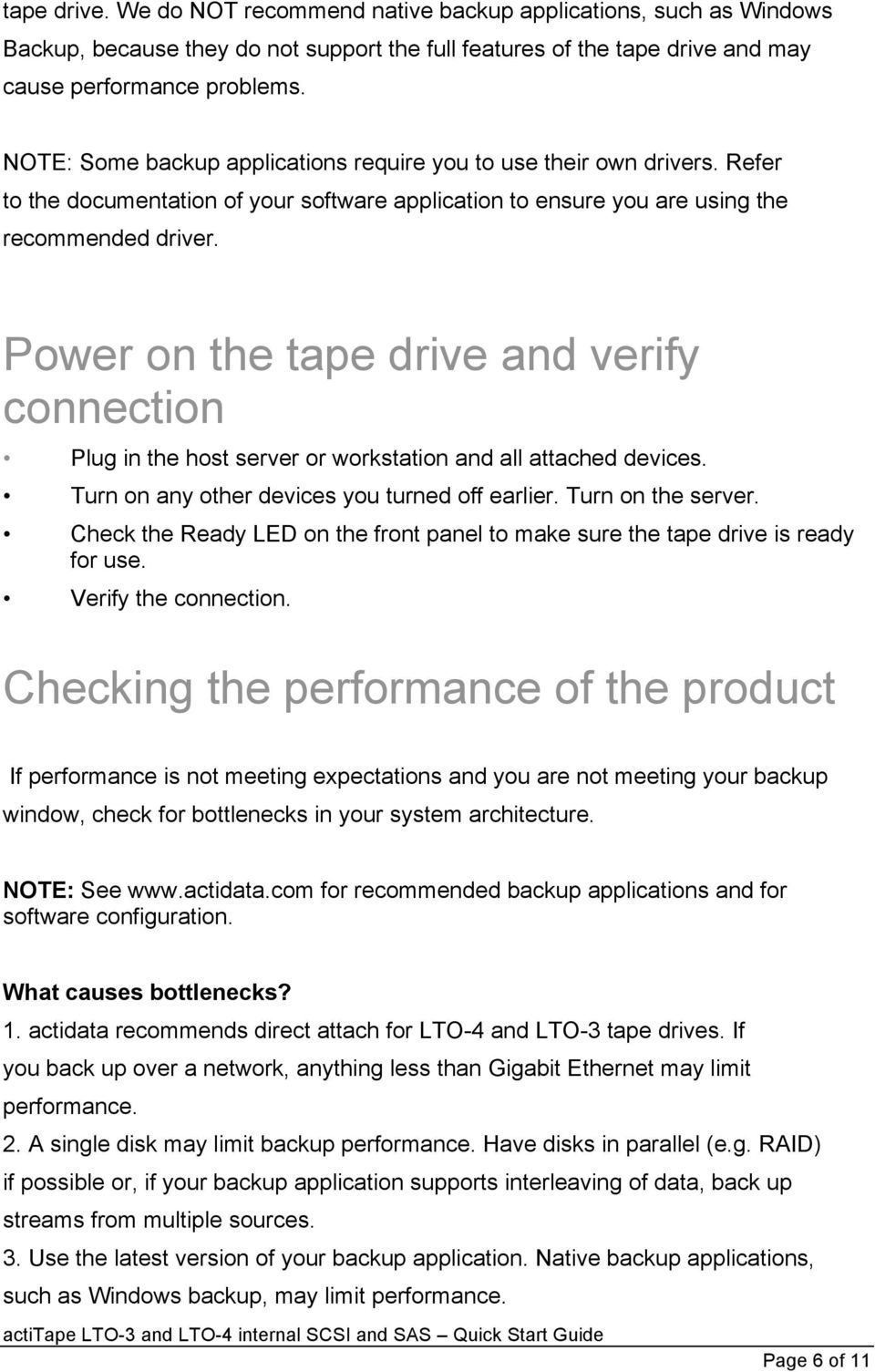 Power on the tape drive and verify connection Plug in the host server or workstation and all attached devices. Turn on any other devices you turned off earlier. Turn on the server.