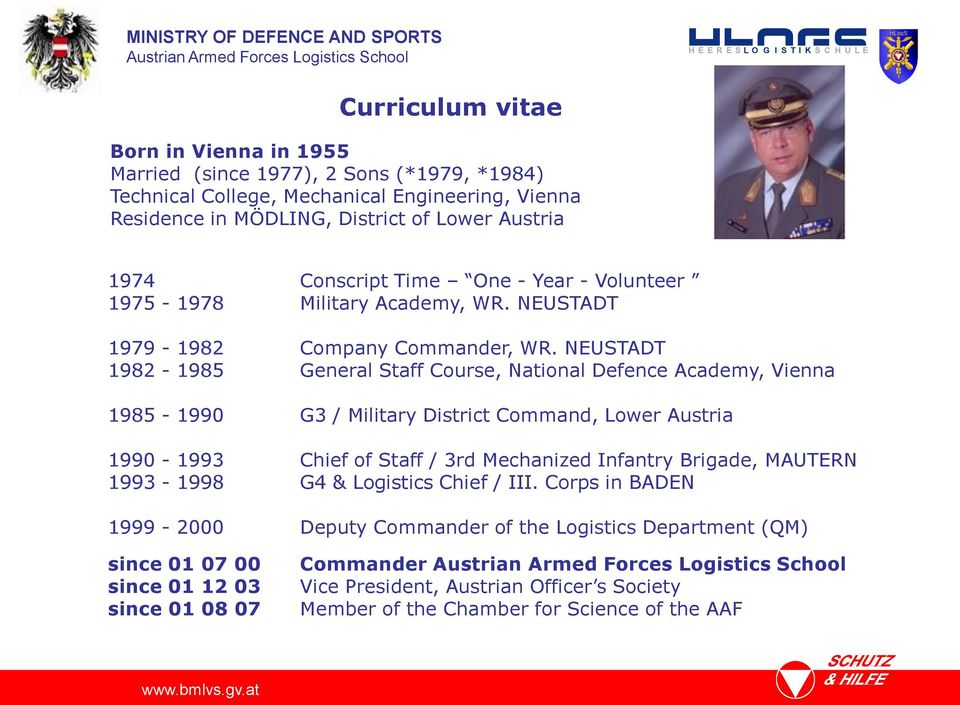 NEUSTADT 1982-1985 General Staff Course, National Defence Academy, Vienna 1985-1990 G3 / Military District Command, Lower Austria 1990-1993 Chief of Staff / 3rd Mechanized Infantry