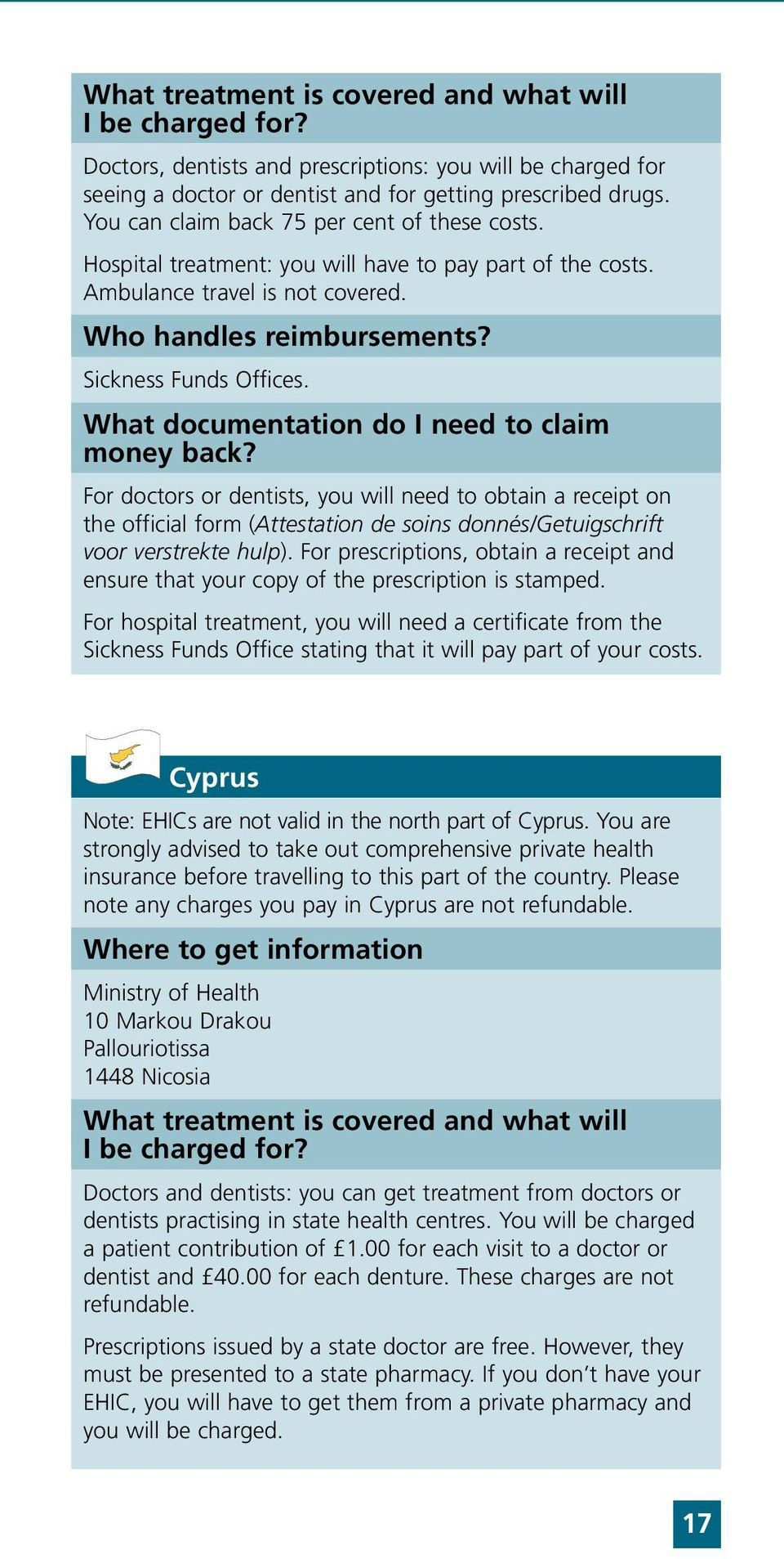 What documentation do I need to claim money back? For doctors or dentists, you will need to obtain a receipt on the official form (Attestation de soins donnés/getuigschrift voor verstrekte hulp).