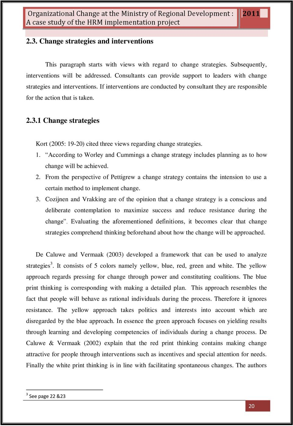 1 Change strategies Kort (2005: 19-20) cited three views regarding change strategies. 1. According to Worley and Cummings a change strategy includes planning as to how change will be achieved. 2.