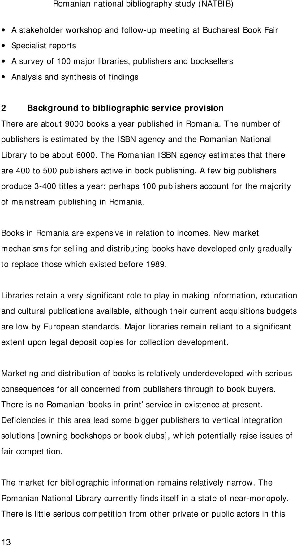 The Romanian ISBN agency estimates that there are 400 to 500 publishers active in book publishing.