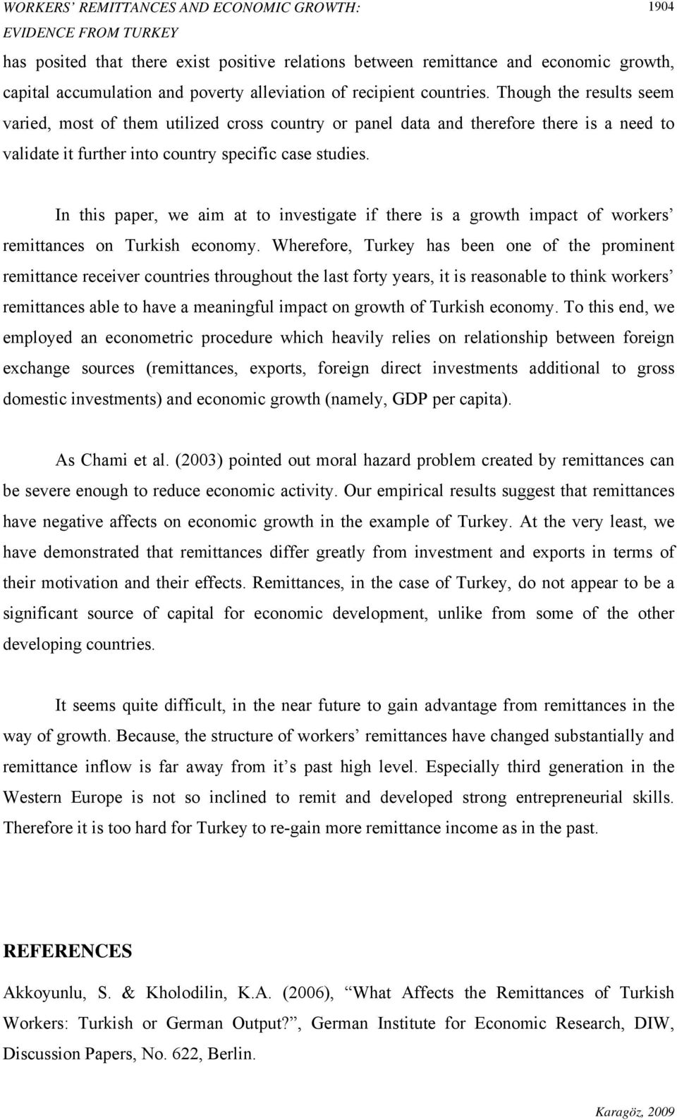 In this paper, we aim at to investigate if there is a growth impact of workers remittances on Turkish economy.