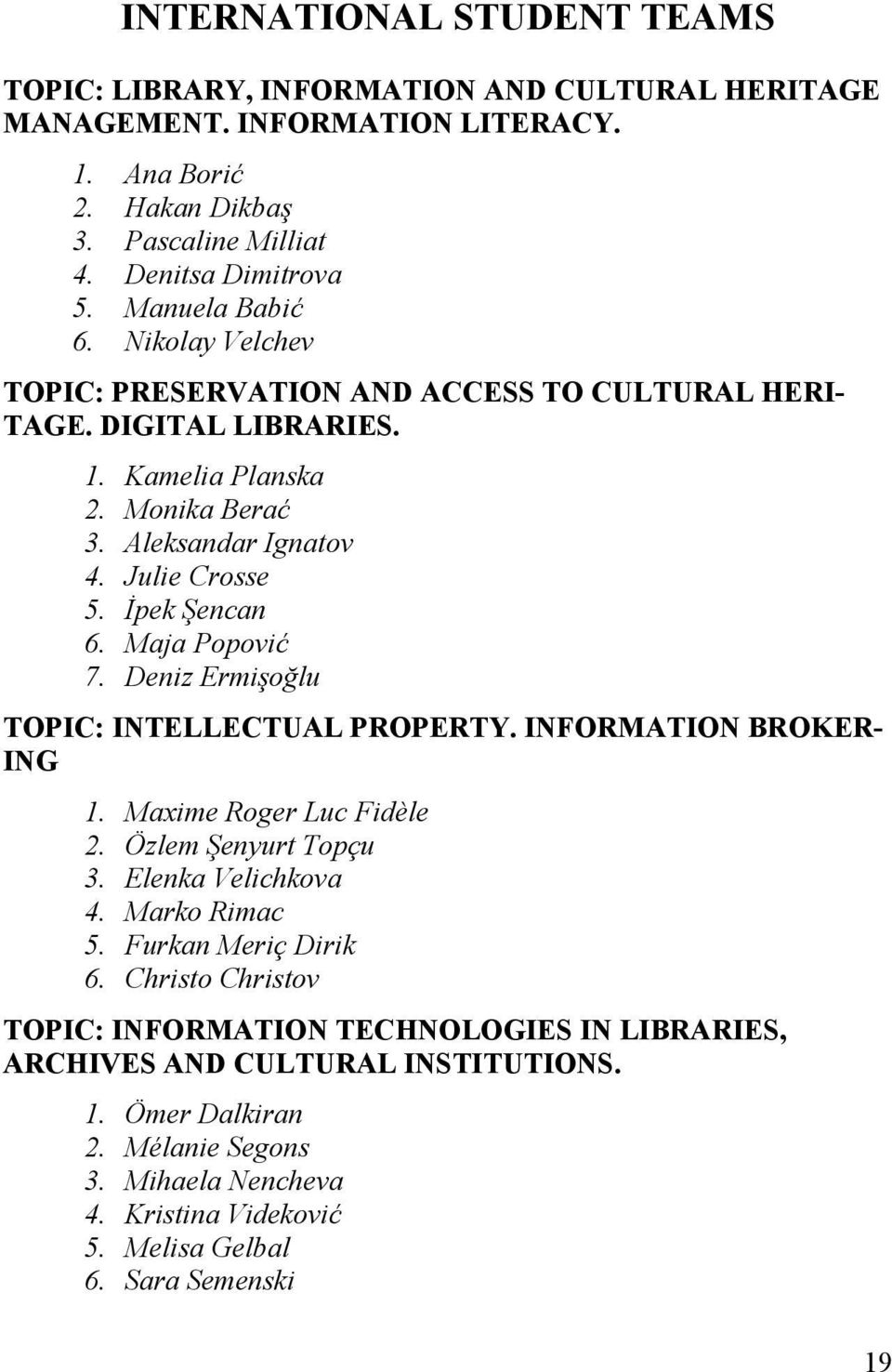 Maja Popović 7. Deniz Ermişoğlu TOPIC: INTELLECTUAL PROPERTY. INFORMATION BROKER- ING 1. Maxime Roger Luc Fidèle 2. Özlem Şenyurt Topçu 3. Elenka Velichkova 4. Marko Rimac 5. Furkan Meriç Dirik 6.