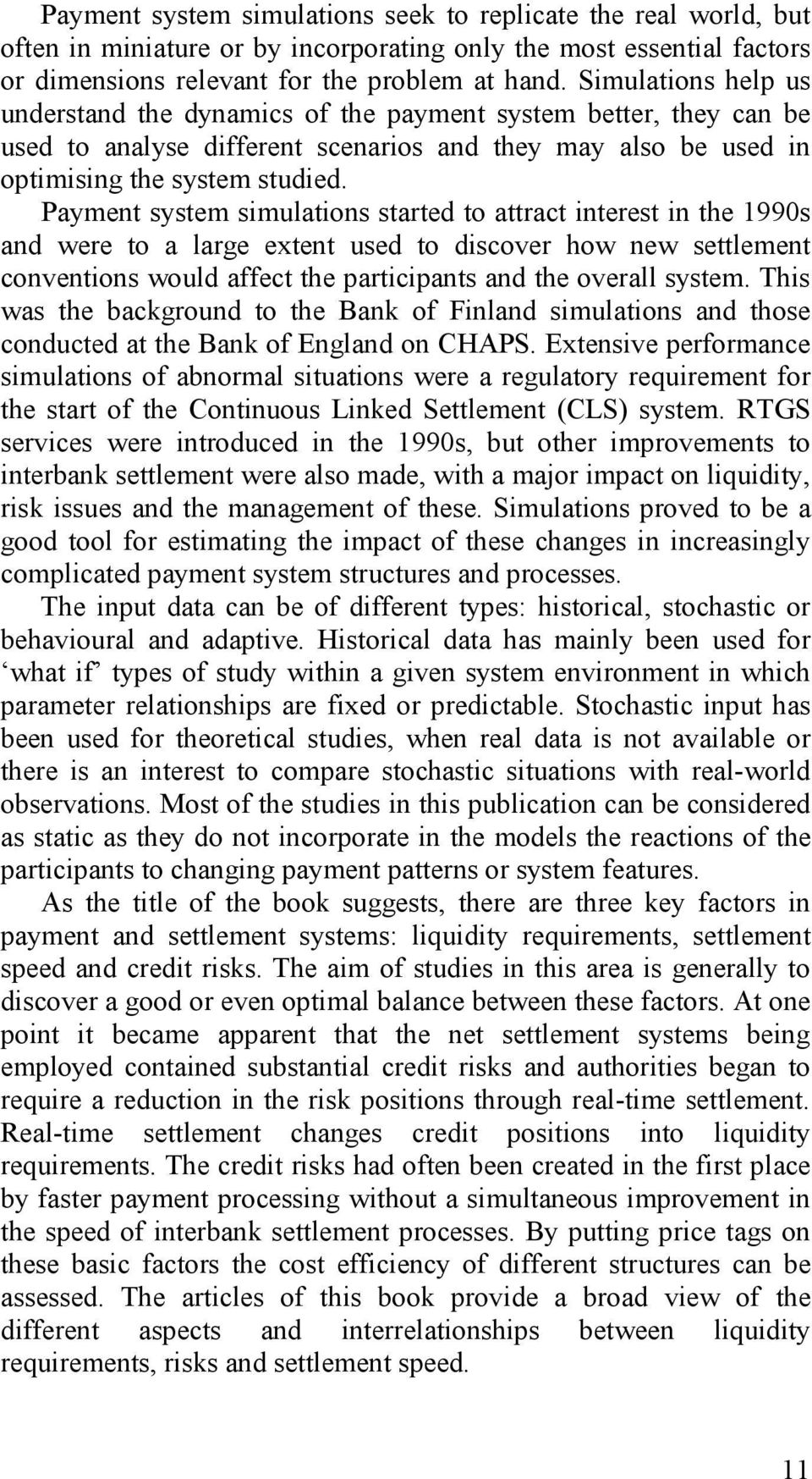 Payment system simulations started to attract interest in the 1990s and were to a large extent used to discover how new settlement conventions would affect the participants and the overall system.