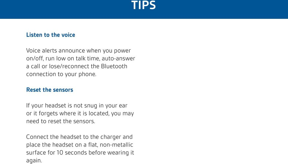Reset the sensors If your headset is not snug in your ear or it forgets where it is located, you may need