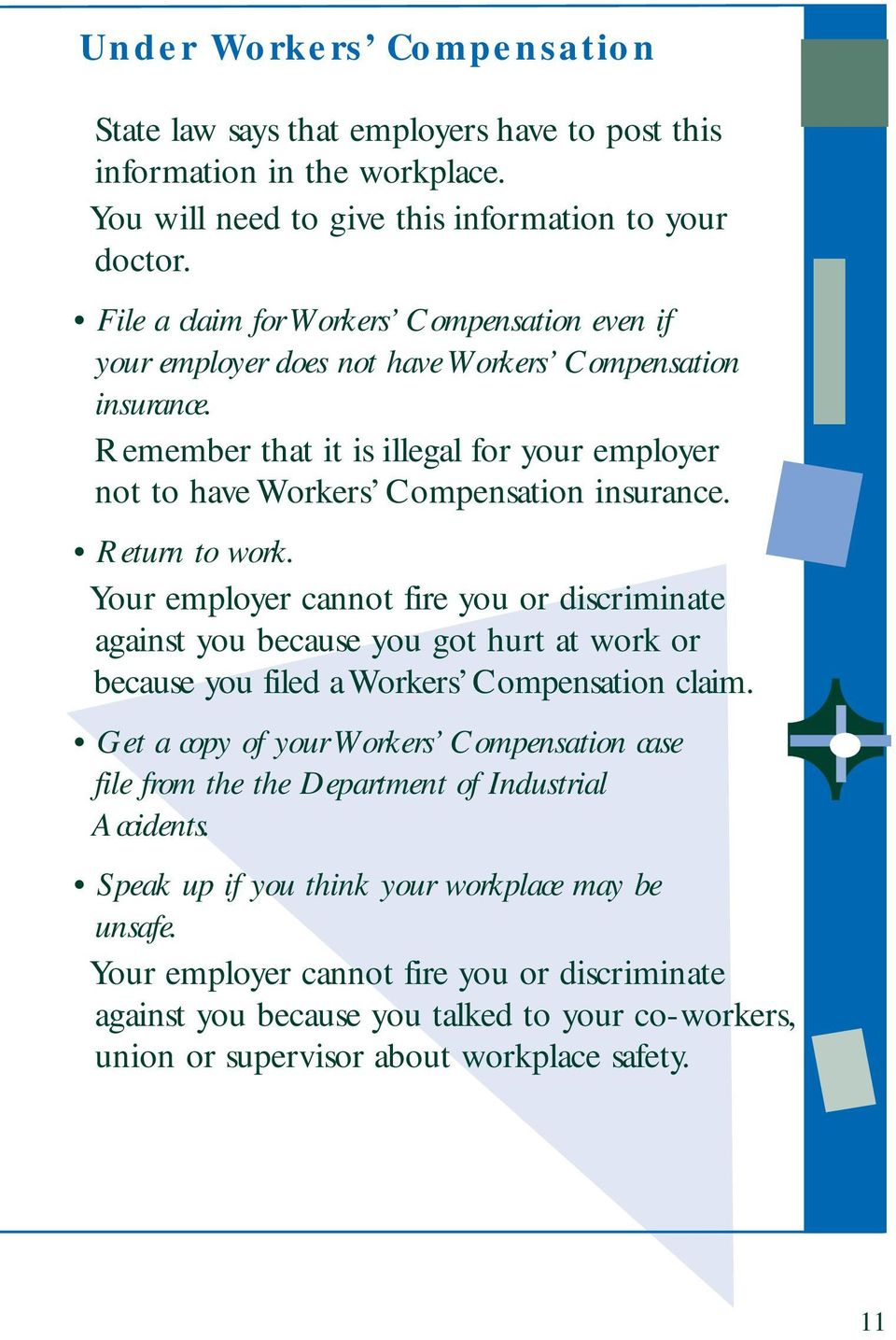 Return to work. Your employer cannot fire you or discriminate against you because you got hurt at work or because you filed a Workers Compensation claim.
