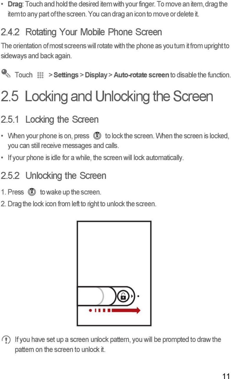 Touch > Settings > Display > Auto-rotate screen to disable the function. 2.5 Locking and Unlocking the Screen 2.5.1 Locking the Screen When your phone is on, press to lock the screen.