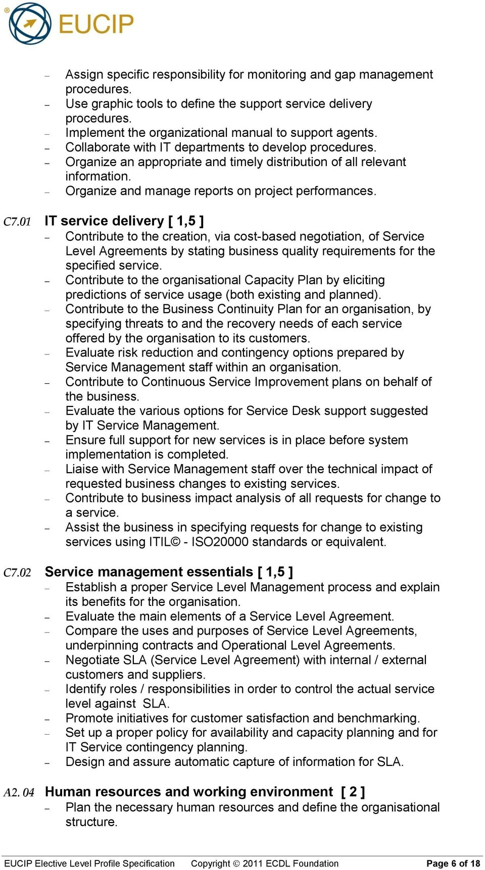01 IT service delivery [ 1,5 ] Contribute to the creation, via cost-based negotiation, of Service Level Agreements by stating business quality requirements for the specified service.