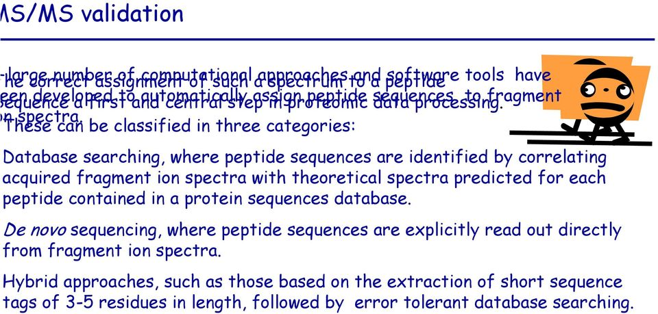 These can be classified in three categories: Database searching, where peptide sequences are identified by correlating acquired fragment ion spectra with theoretical spectra predicted for each