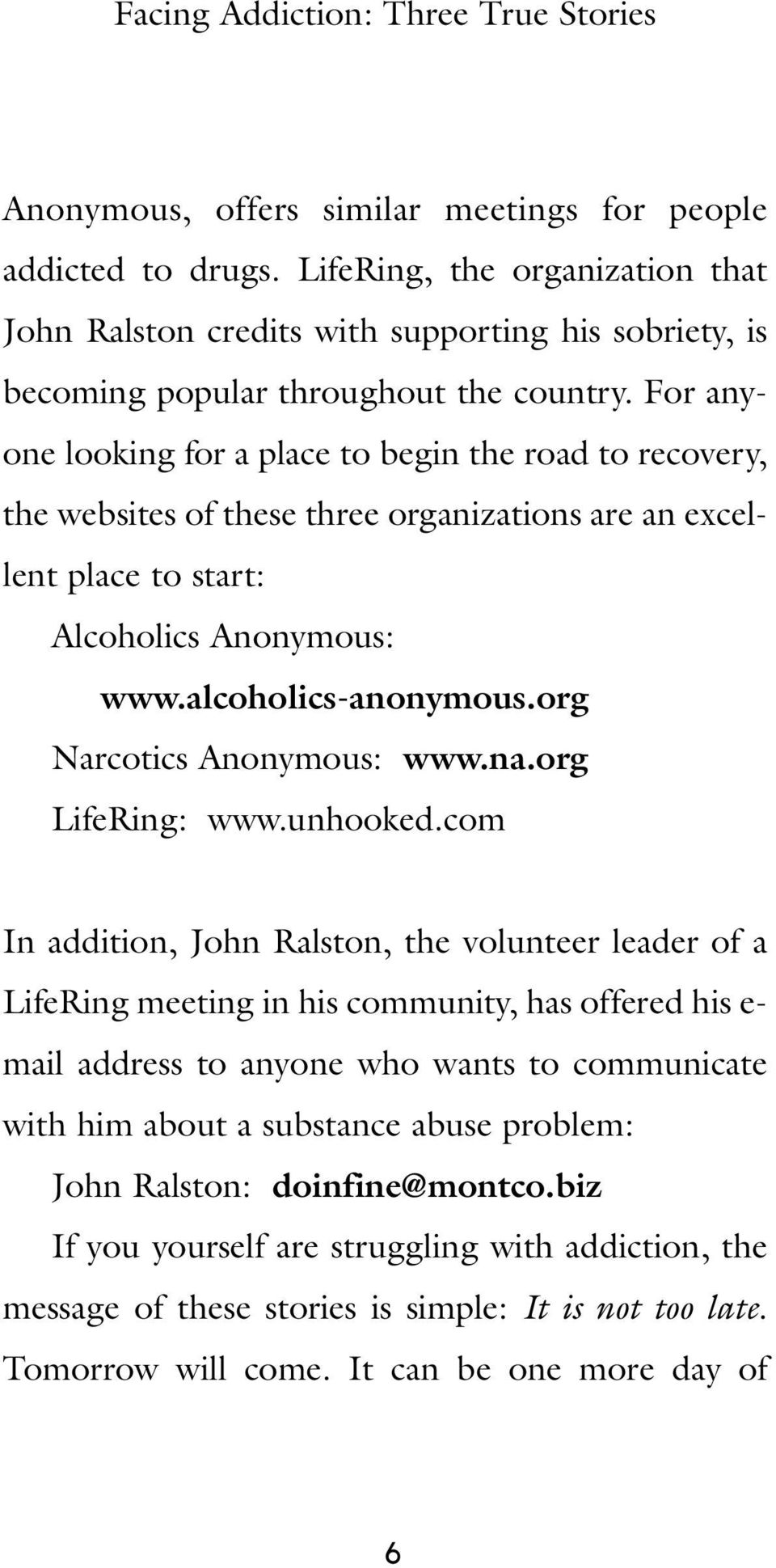 For anyone looking for a place to begin the road to recovery, the websites of these three organizations are an excellent place to start: Alcoholics Anonymous: www.alcoholics-anonymous.