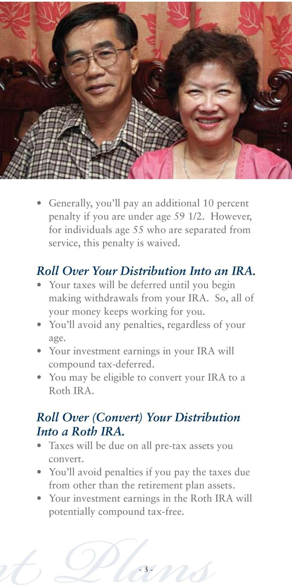 You ll avoid any penalties, regardless of your age. Your investment earnings in your IRA will compound tax-deferred. You may be eligible to convert your IRA to a Roth IRA.