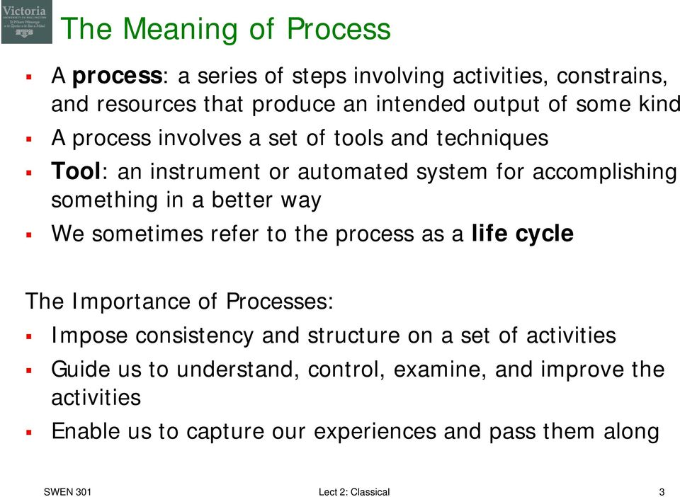 sometimes refer to the process as a life cycle The Importance of Processes: Impose consistency and structure on a set of activities Guide us