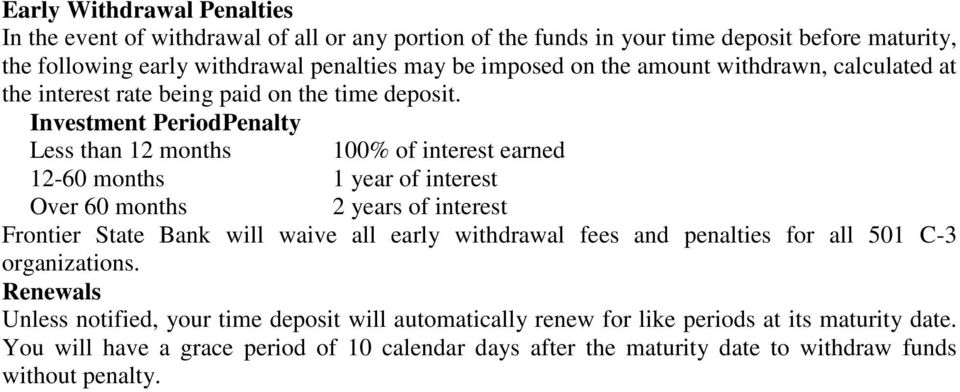 Investment Period Penalty Less than 12 months 100% of interest earned 12-60 months 1 year of interest Over 60 months 2 years of interest Frontier State Bank will waive all early