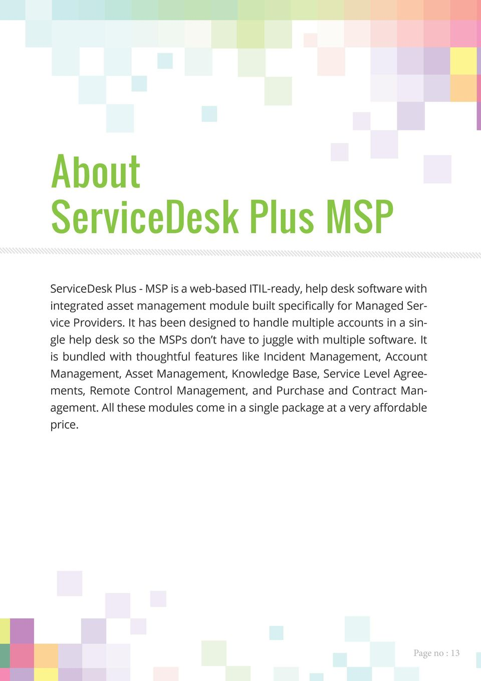 It has been designed to handle multiple accounts in a single help desk so the MSPs don t have to juggle with multiple software.