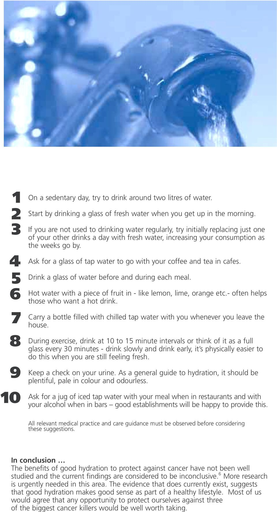 Ask for a gass of tap water to go with your coffee and tea in cafes. Drink a gass of water before and during each mea. Hot water with a piece of fruit in - ike emon, ime, orange etc.