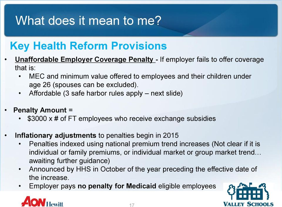 Affordable (3 safe harbor rules apply next slide) Penalty Amount = $3000 x # of FT employees who receive exchange subsidies Inflationary adjustments to penalties begin in 2015