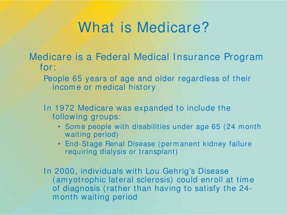 1972 Medicare was expanded to include the following groups: Some people with disabilities under age 65 (24 month waiting period)