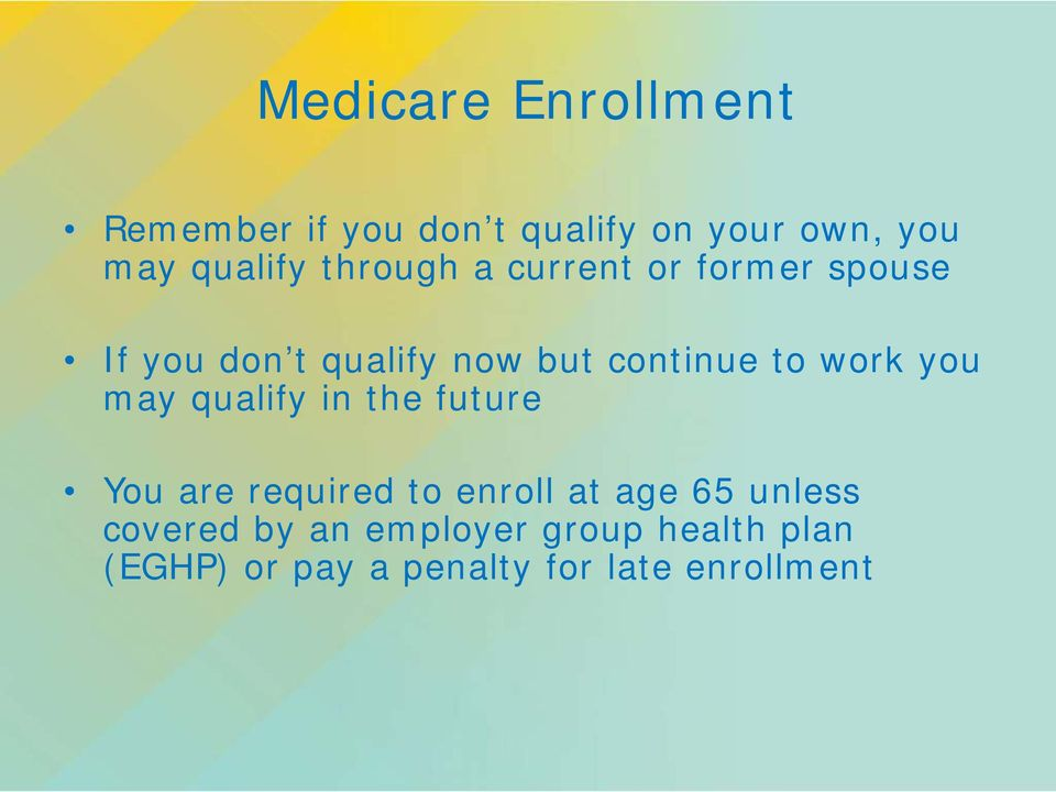 work you may qualify in the future You are required to enroll at age 65 unless