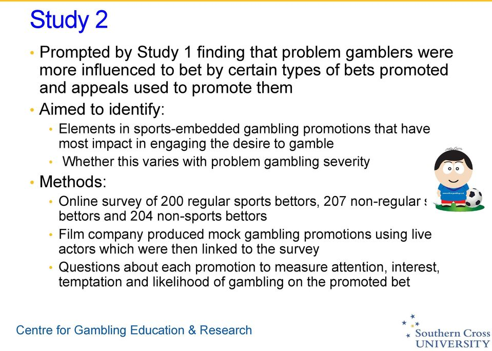 Methods: Online survey of 200 regular sports bettors, 207 non-regular sports bettors and 204 non-sports bettors Film company produced mock gambling promotions using