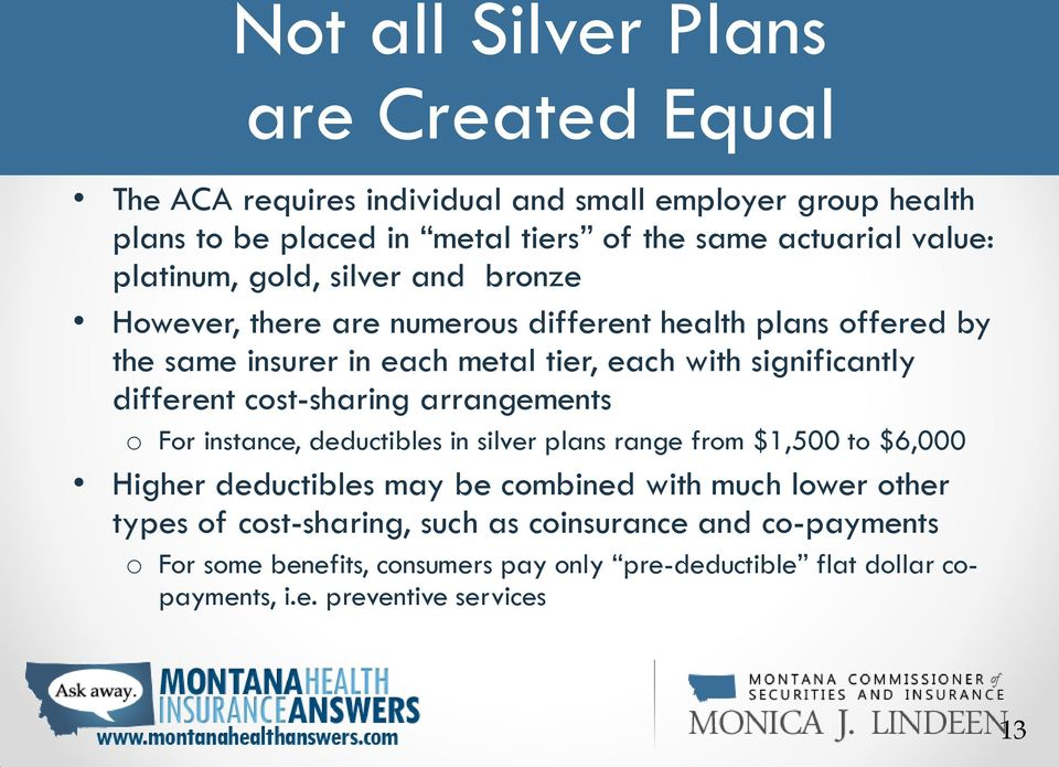 different cost-sharing arrangements o For instance, deductibles in silver plans range from $1,500 to $6,000 Higher deductibles may be combined with much lower