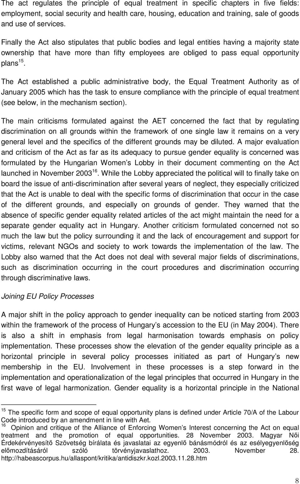The Act established a public administrative body, the Equal Treatment Authority as of January 2005 which has the task to ensure compliance with the principle of equal treatment (see below, in the