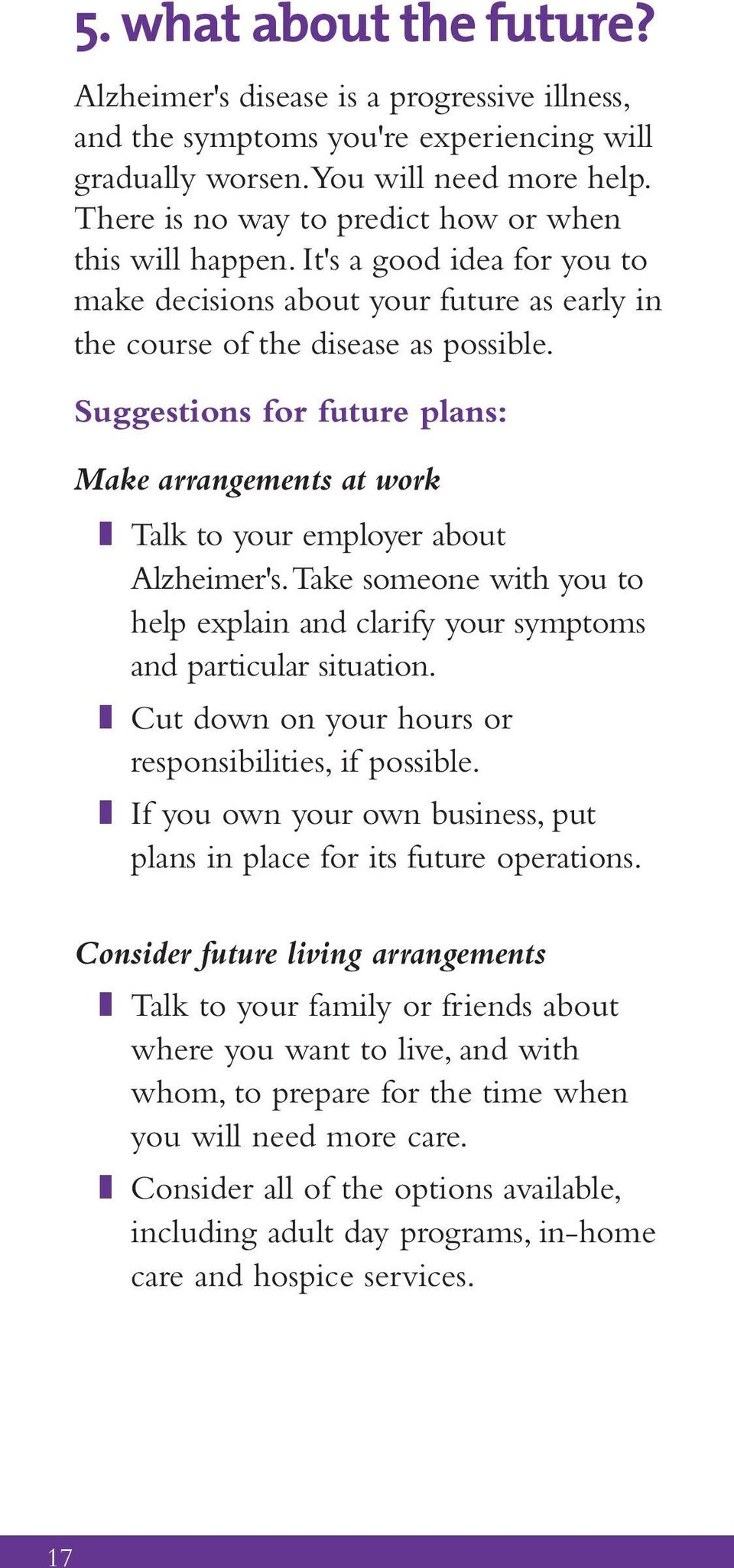 Suggestions for future plans: Make arrangements at work z Talk to your employer about Alzheimer's. Take someone with you to help explain and clarify your symptoms and particular situation.
