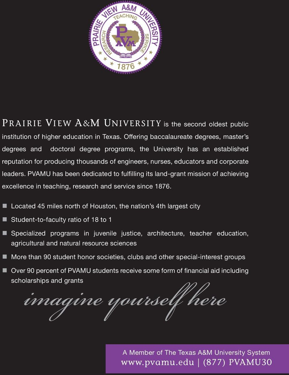 leaders. PVAMU has been dedicated to fulfilling its land-grant mission of achieving excellence in teaching, research and service since 1876.