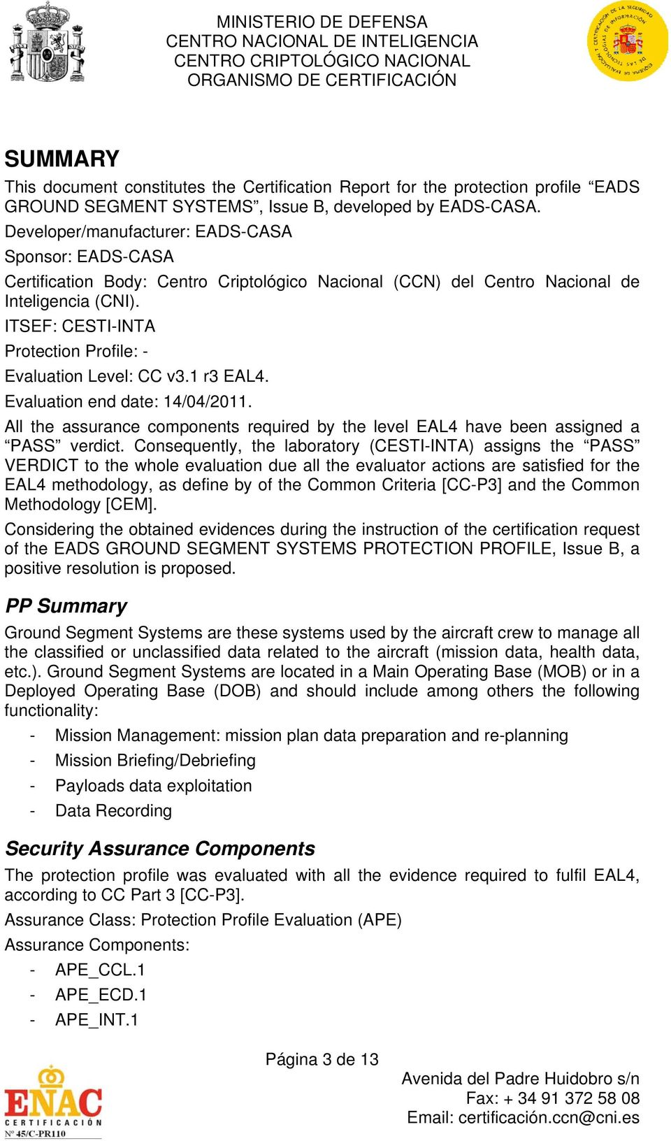 ITSEF: CESTI-INTA Protection Profile: - Evaluation Level: CC v3.1 r3 EAL4. Evaluation end date: 14/04/2011. All the assurance components required by the level EAL4 have been assigned a PASS verdict.
