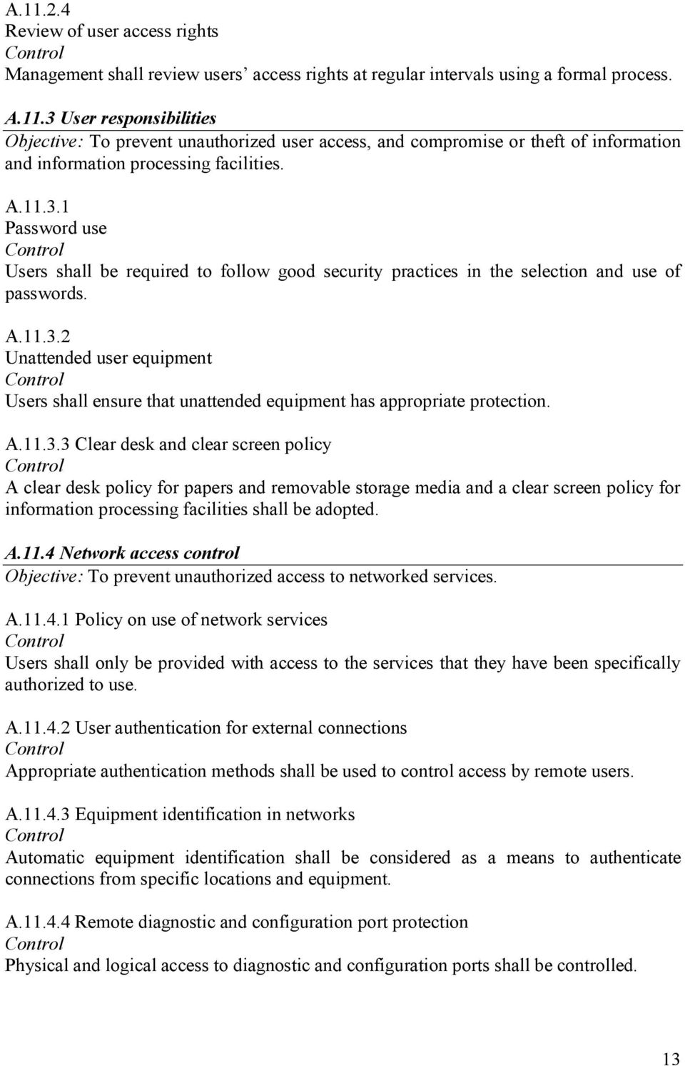 A.11.3.3 Clear desk and clear screen policy A clear desk policy for papers and removable storage media and a clear screen policy for information processing facilities shall be adopted. A.11.4 Network access control Objective: To prevent unauthorized access to networked services.