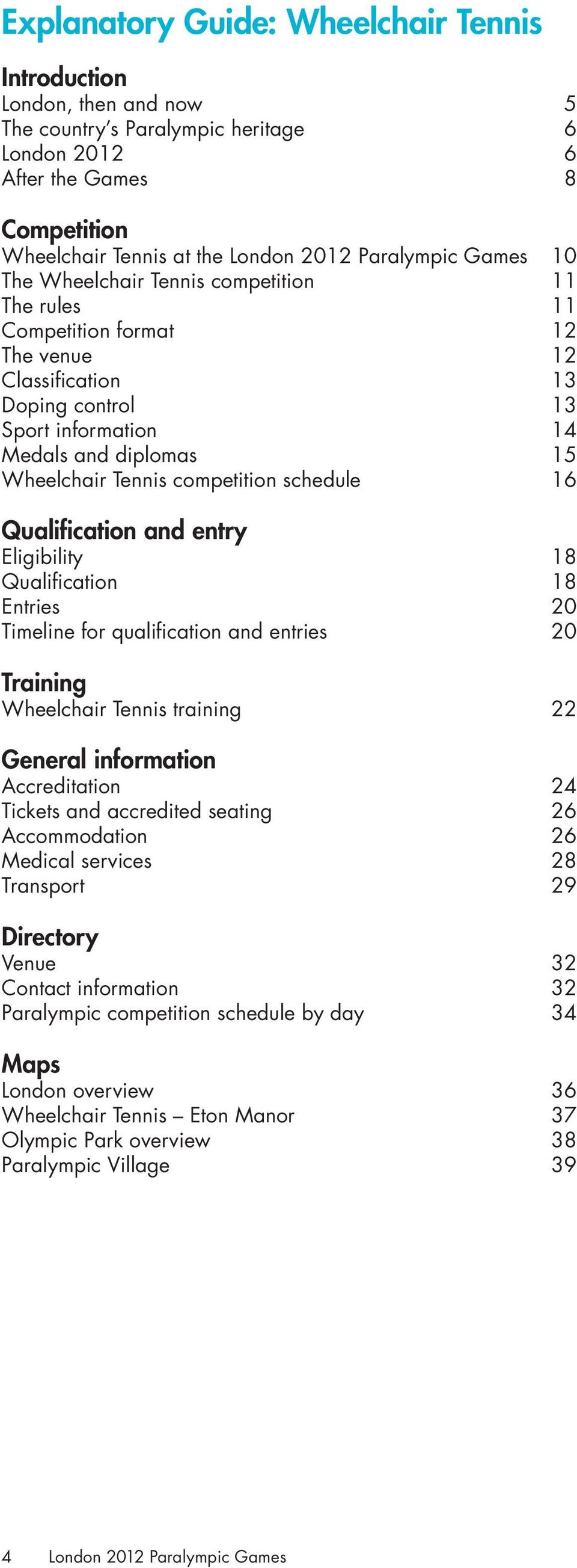 Tennis competition schedule 16 Qualification and entry Eligibility 18 Qualification 18 Entries 20 Timeline for qualification and entries 20 Training Wheelchair Tennis training 22 General information