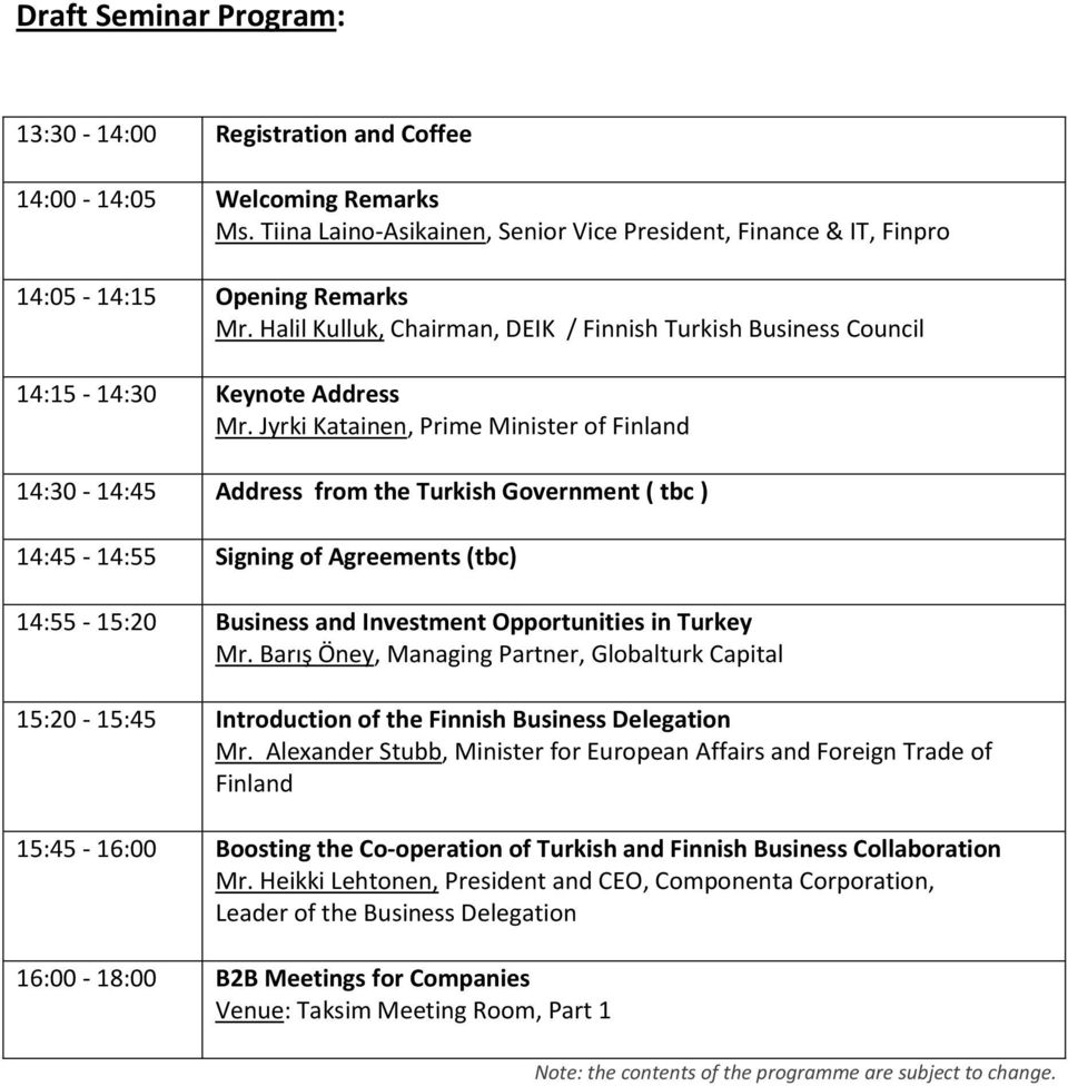 Jyrki Katainen, Prime Minister of Finland 14:30-14:45 Address from the Turkish Government ( tbc ) 14:45-14:55 Signing of Agreements (tbc) 14:55-15:20 Business and Investment Opportunities in Turkey