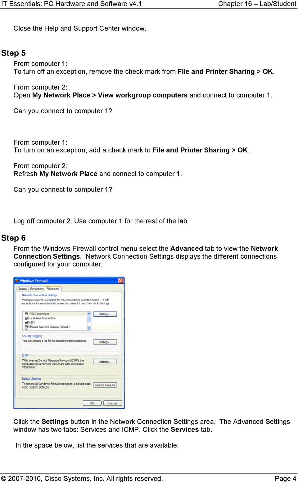 From computer 1: To turn on an exception, add a check mark to File and Printer Sharing > OK. From computer 2: Refresh My Network Place and connect to computer 1. Can you connect to computer 1?