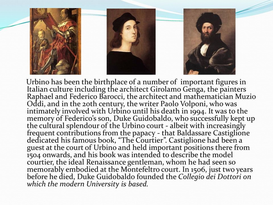 It was to the memory of Federico s son, Duke Guidobaldo, who successfully kept up the cultural splendour of the Urbino court - albeit with increasingly frequent contributions from the papacy - that