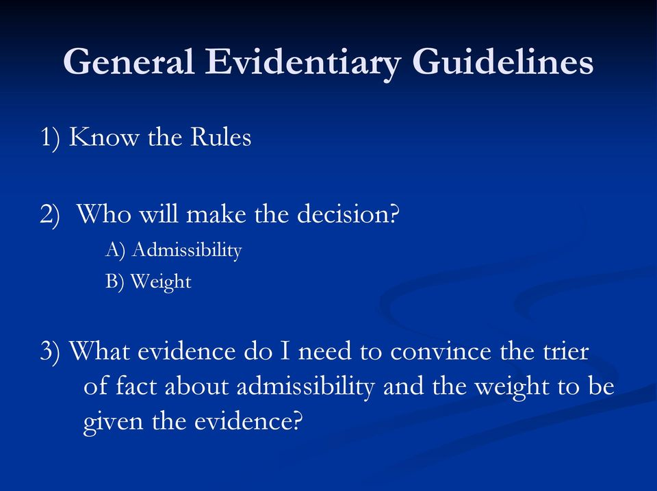 A) Admissibility B) Weight 3) What evidence do I need