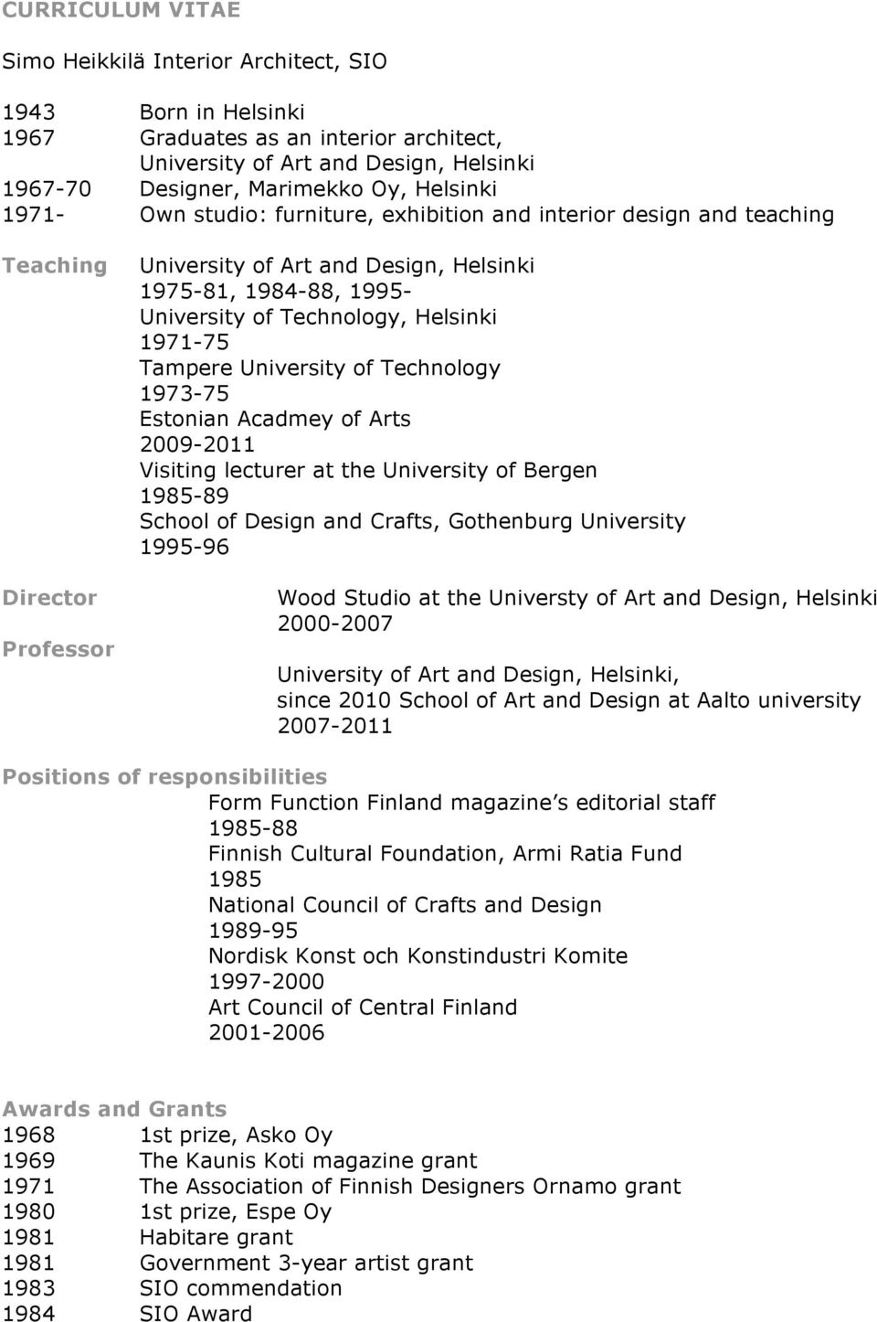 1973-75 Estonian Acadmey of Arts 2009-2011 Visiting lecturer at the University of Bergen 1985-89 School of Design and Crafts, Gothenburg University 1995-96 Wood Studio at the Universty of Art and