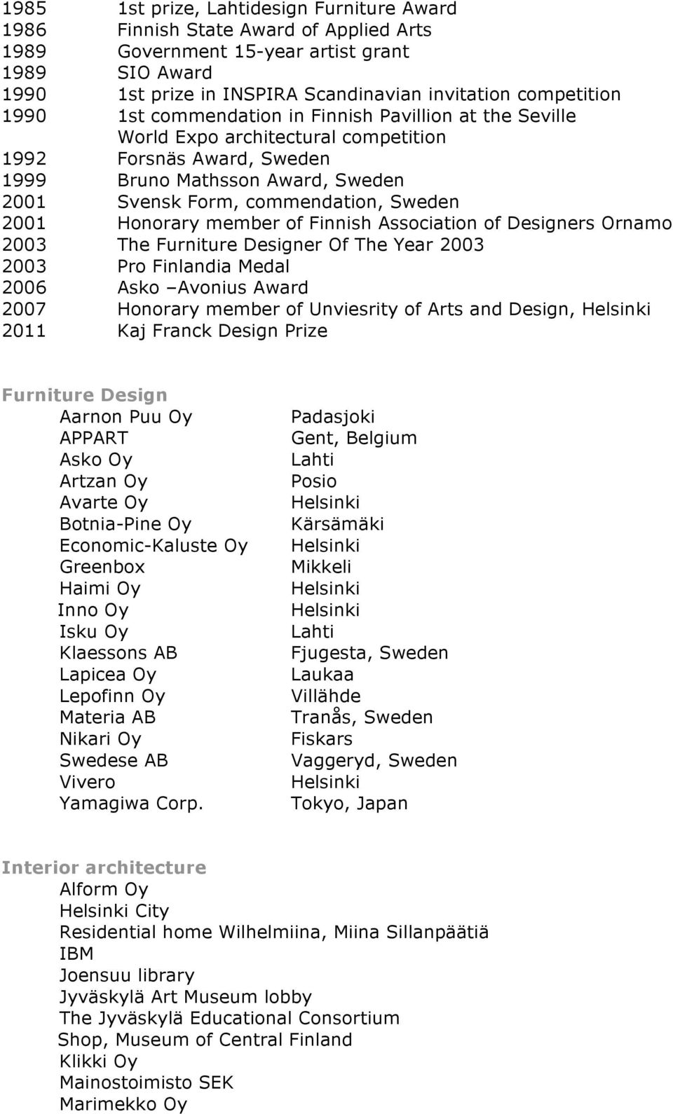 Honorary member of Finnish Association of Designers Ornamo 2003 The Furniture Designer Of The Year 2003 2003 Pro Finlandia Medal 2006 Asko Avonius Award 2007 Honorary member of Unviesrity of Arts and