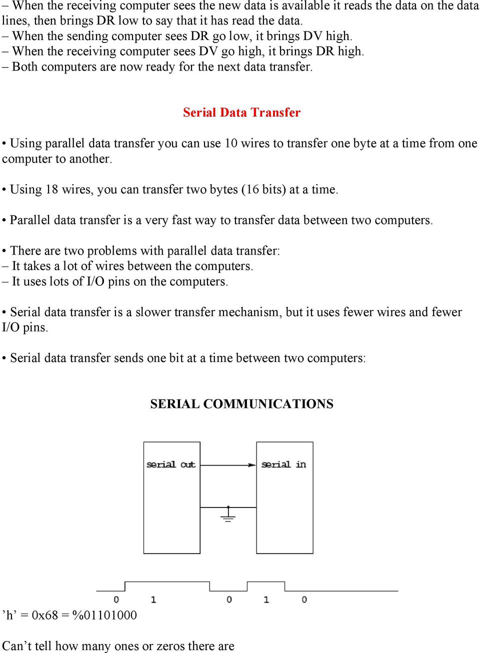 Serial Data Transfer Using parallel data transfer you can use 10 wires to transfer one byte at a time from one computer to another. Using 18 wires, you can transfer two bytes (16 bits) at a time.