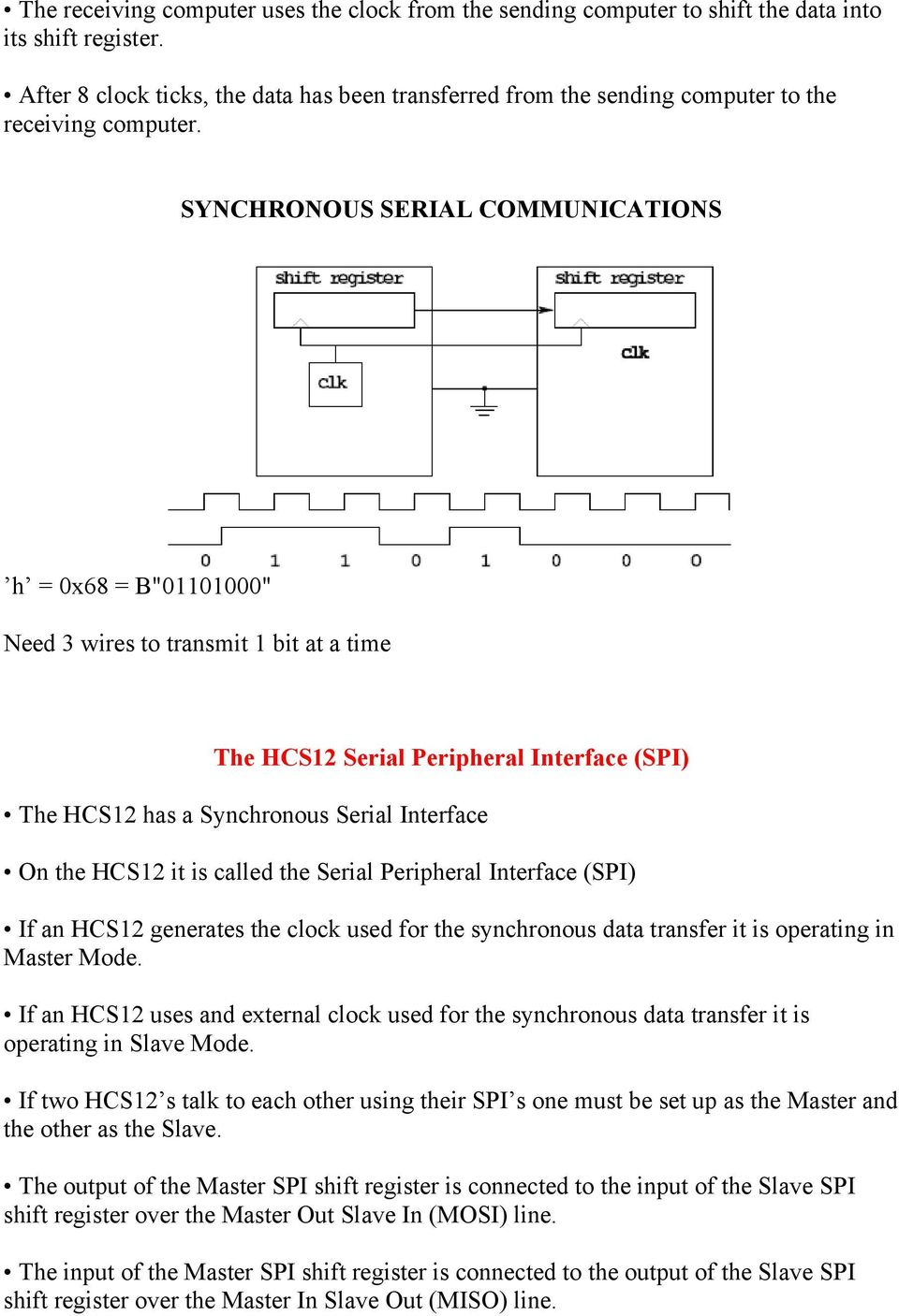 "SYNCHRONOUS SERIAL COMMUNICATIONS h = 0x68 = B""01101000"" Need 3 wires to transmit 1 bit at a time The HCS12 Serial Peripheral Interface (SPI) The HCS12 has a Synchronous Serial Interface On the HCS12"