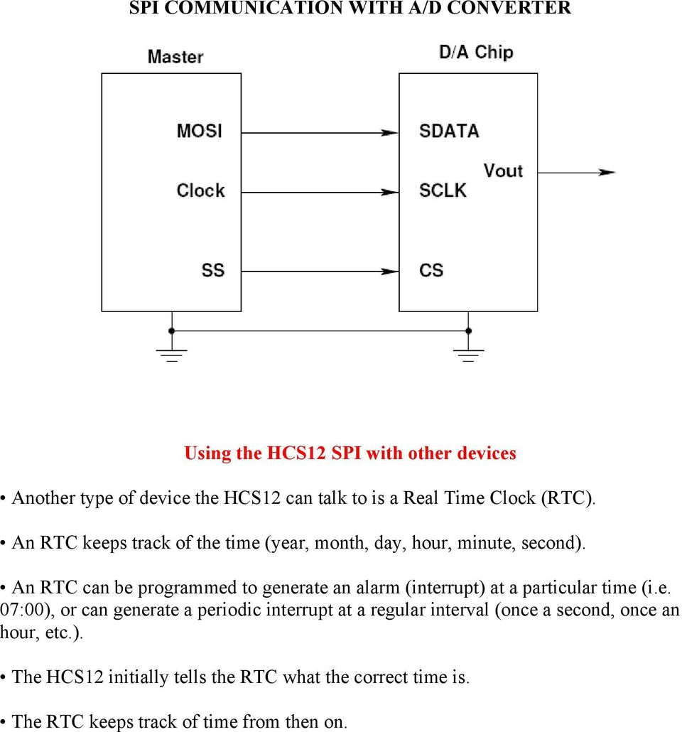 An RTC can be programmed to generate an alarm (interrupt) at a particular time (i.e. 07:00), or can generate a periodic interrupt at a regular interval (once a second, once an hour, etc.