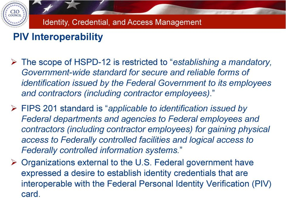 FIPS 201 standard is applicable to identification issued by Federal departments and agencies to Federal employees and contractors (including contractor employees) for gaining physical