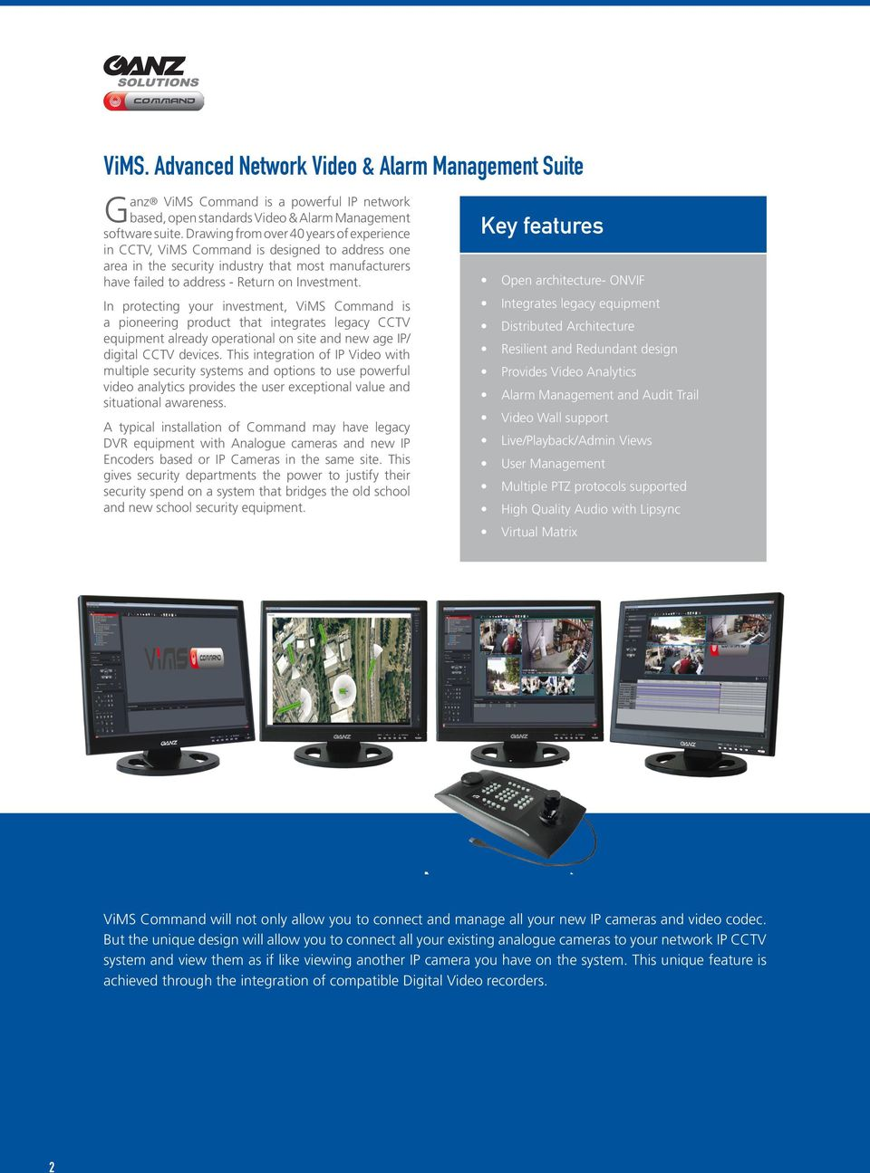 In protecting your investment, ViMS Command is a pioneering product that integrates legacy CCTV equipment already operational on site and new age IP/ digital CCTV devices.