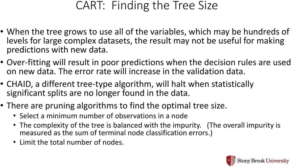 CHAID, a different tree-type algorithm, will halt when statistically significant splits are no longer found in the data. There are pruning algorithms to find the optimal tree size.