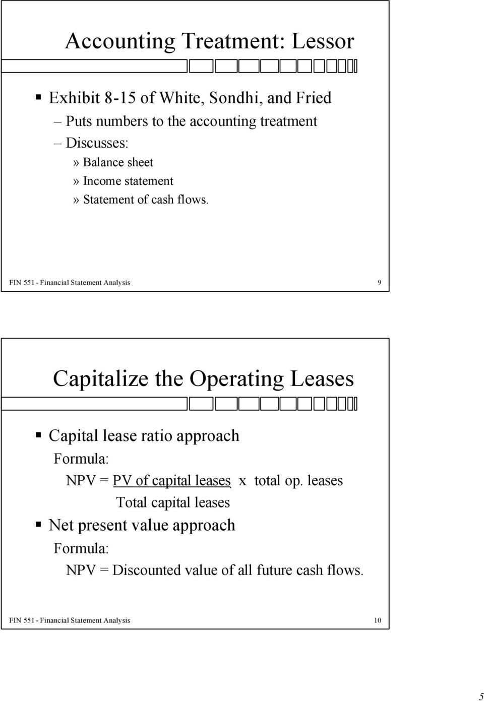 FIN 551 - Financial Statement Analysis 9 Capitalize the Operating Leases Capital lease ratio approach Formula: NPV = PV