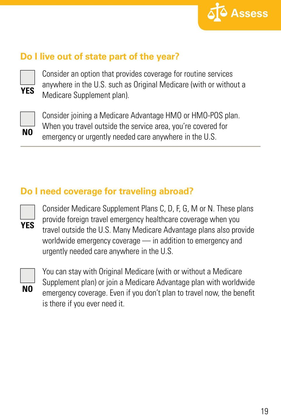 YES NO Consider Medicare Supplement Plans C, D, F, G, M or N. These plans provide foreign travel emergency healthcare coverage when you travel outside the U.S. Many Medicare Advantage plans also provide worldwide emergency coverage in addition to emergency and urgently needed care anywhere in the U.