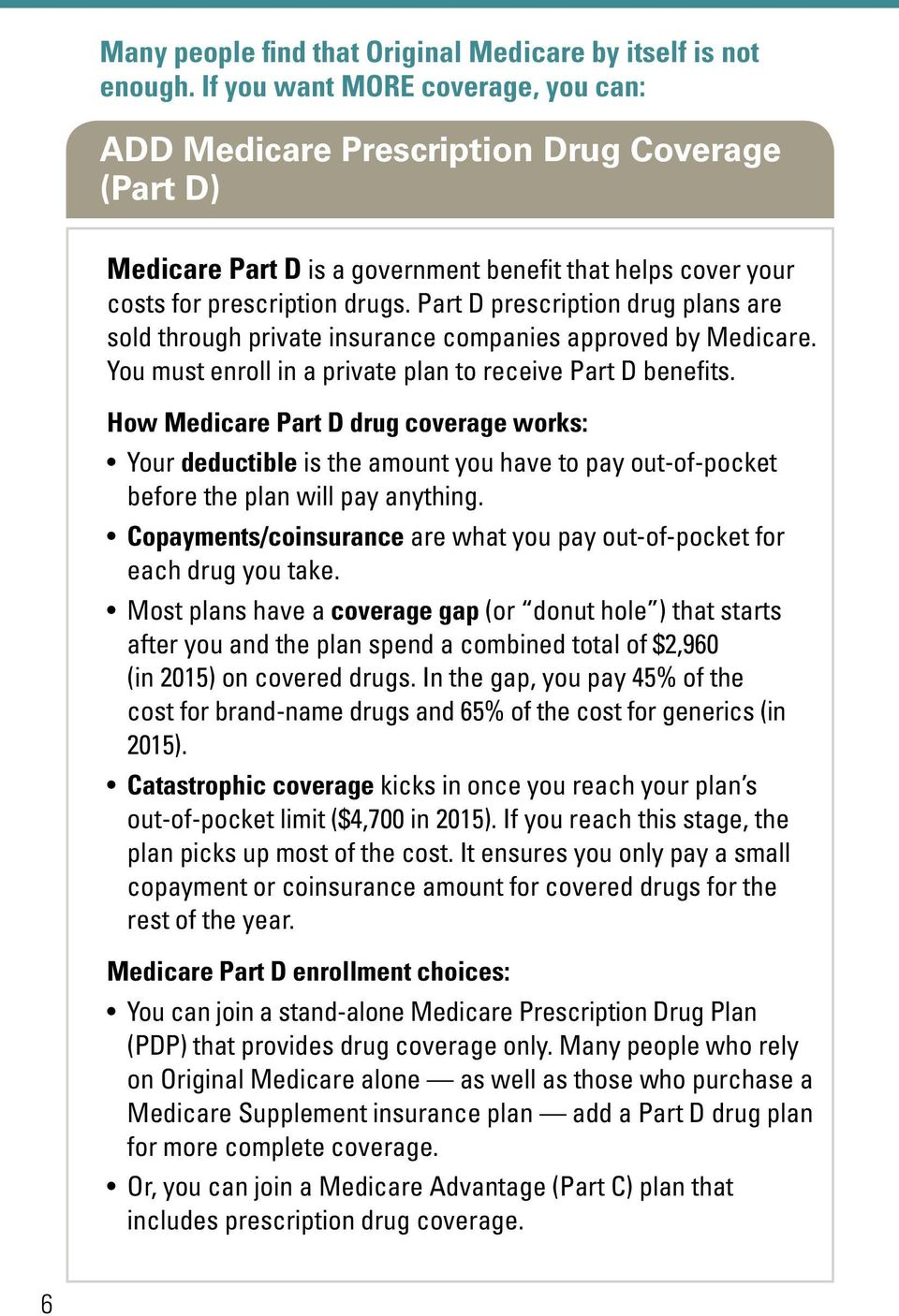 Part D prescription drug plans are sold through private insurance companies approved by Medicare. You must enroll in a private plan to receive Part D benefits.