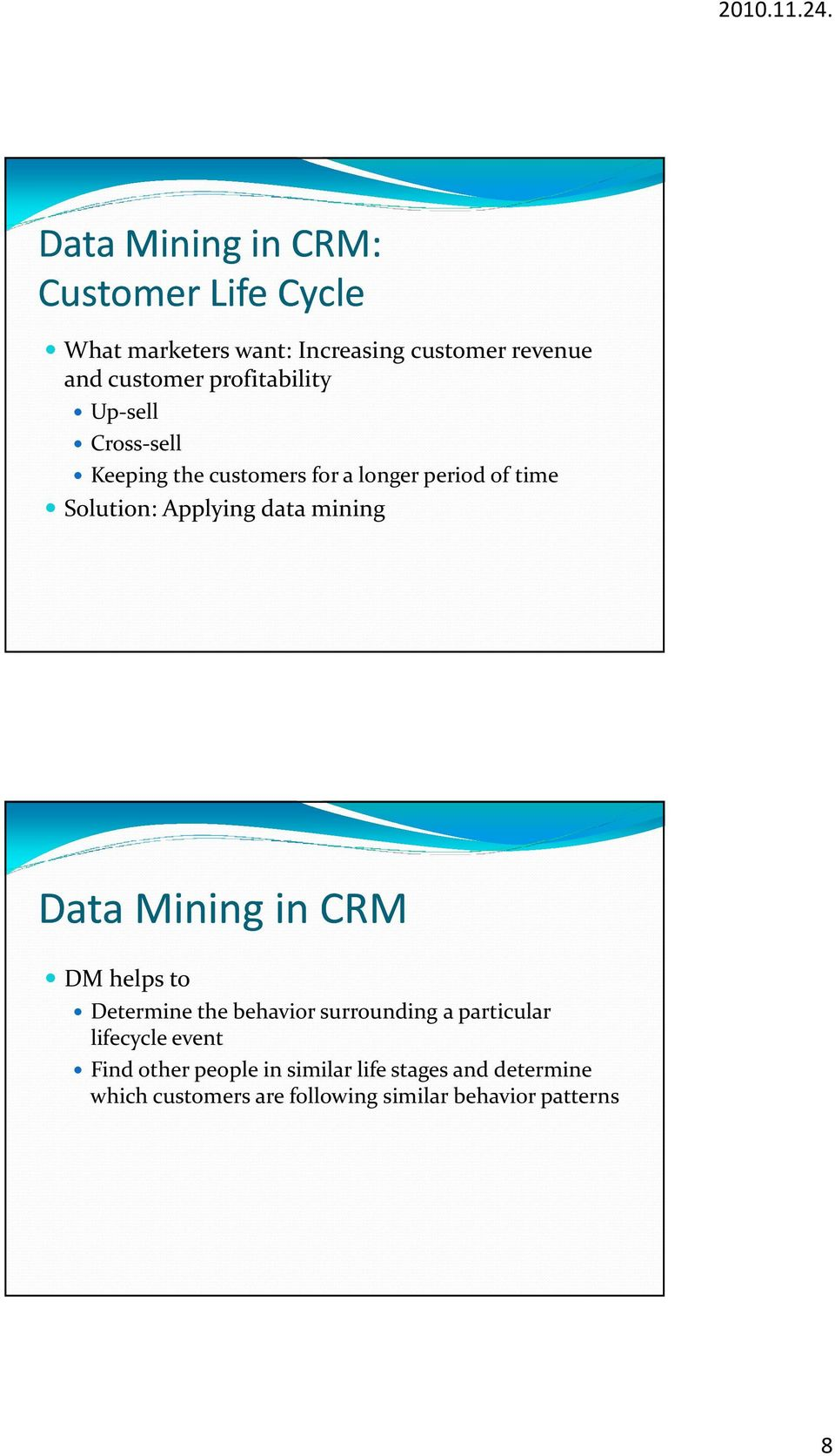 data mining Data MininginCRM DM helps to Determine the behavior surrounding a particular lifecycle event