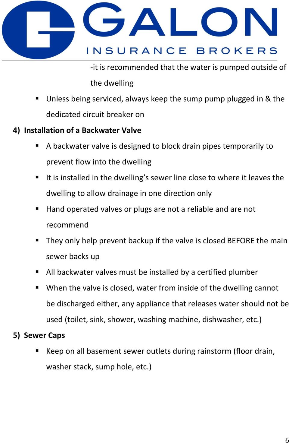 drainage in one direction only Hand operated valves or plugs are not a reliable and are not recommend They only help prevent backup if the valve is closed BEFORE the main sewer backs up All backwater