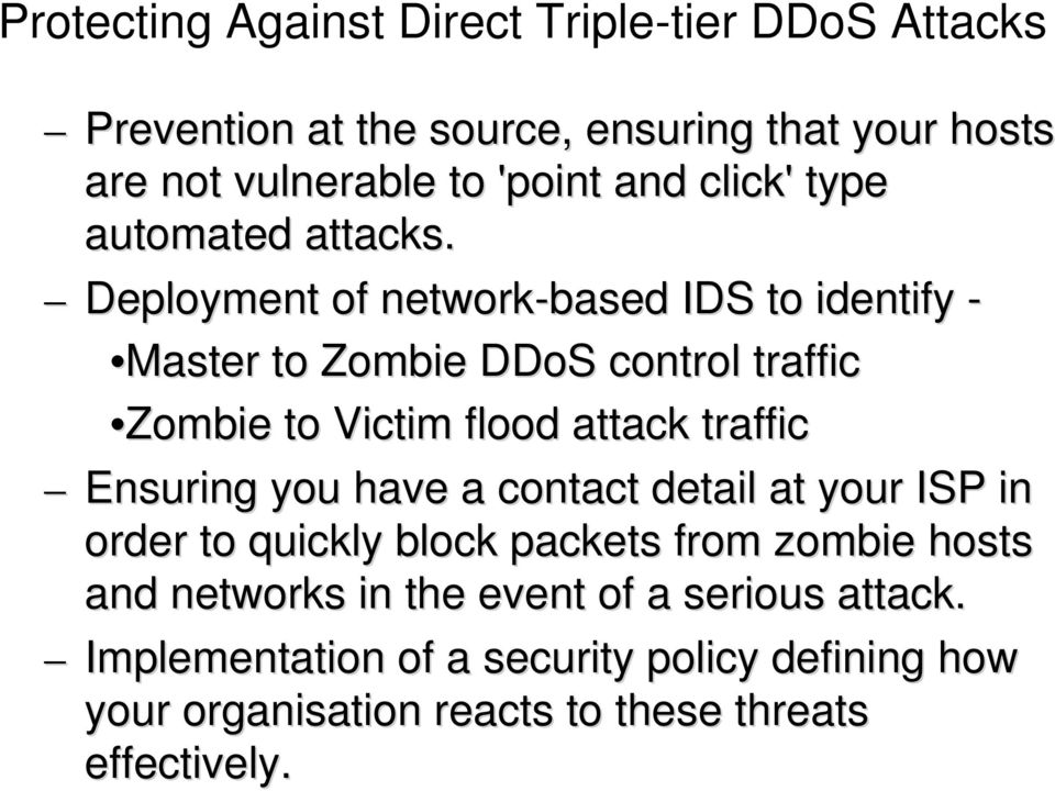 Deployment of network-based IDS to identify - Master to Zombie DDoS control traffic Zombie to Victim flood attack traffic Ensuring you